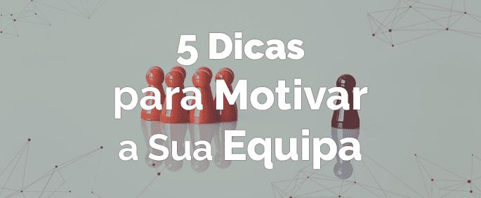 5 Dicas para Motivar a Sua Equipa
