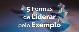 5 Formas de Liderar pelo Exemplo